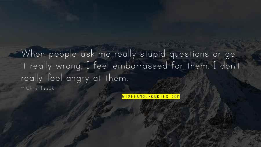Angry People Quotes By Chris Isaak: When people ask me really stupid questions or
