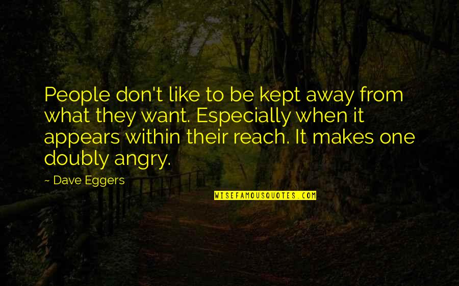Angry People Quotes By Dave Eggers: People don't like to be kept away from