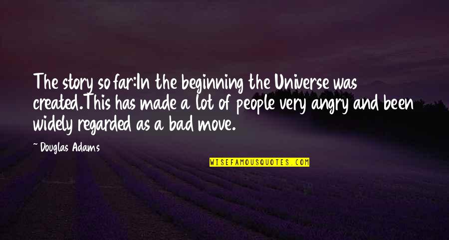 Angry People Quotes By Douglas Adams: The story so far:In the beginning the Universe