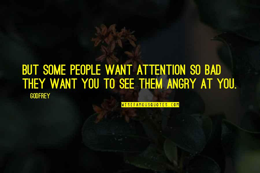 Angry People Quotes By Godfrey: But some people want attention so bad they