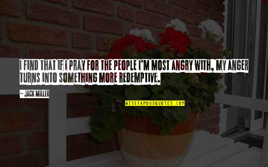 Angry People Quotes By Jack Miller: I find that if I pray for the