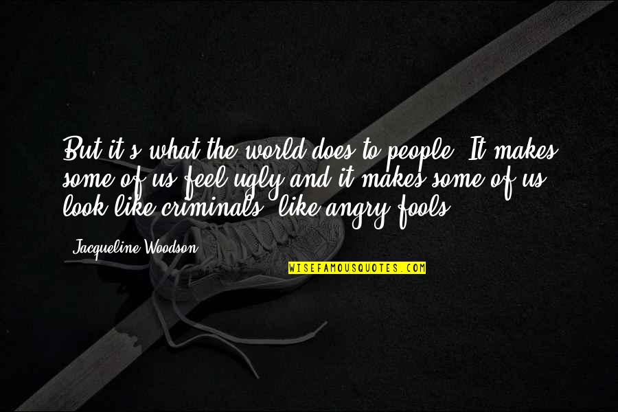 Angry People Quotes By Jacqueline Woodson: But it's what the world does to people.
