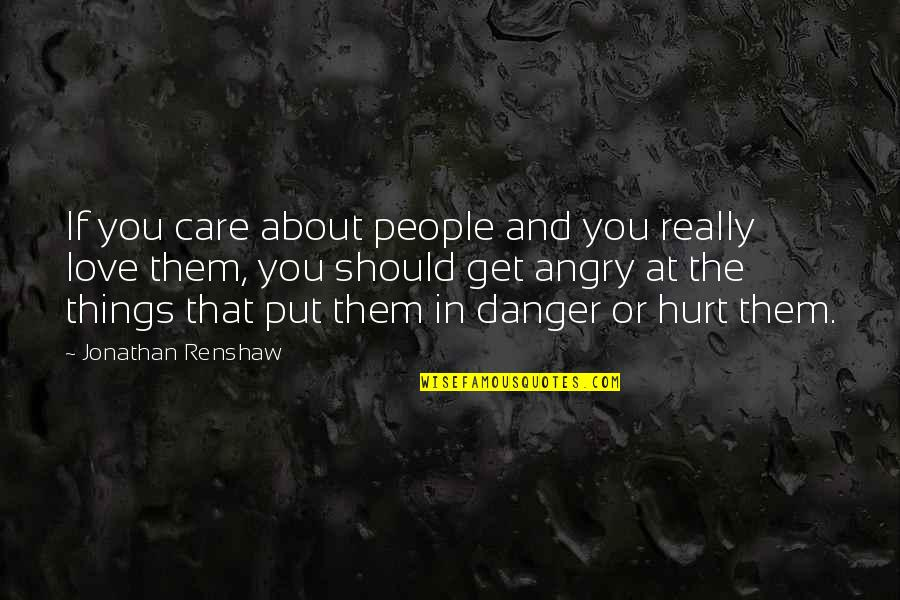 Angry People Quotes By Jonathan Renshaw: If you care about people and you really