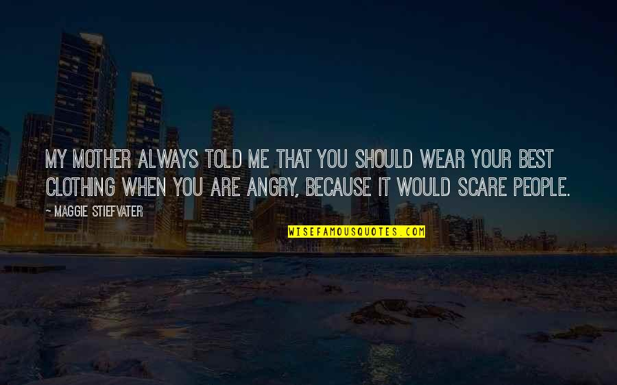 Angry People Quotes By Maggie Stiefvater: My mother always told me that you should