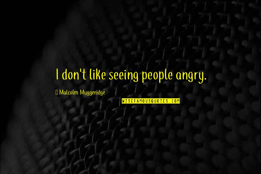 Angry People Quotes By Malcolm Muggeridge: I don't like seeing people angry.