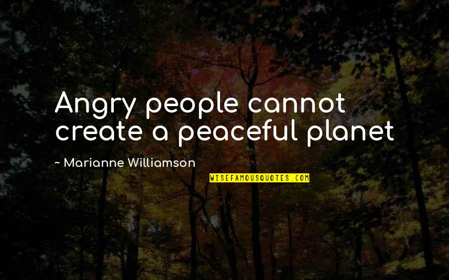 Angry People Quotes By Marianne Williamson: Angry people cannot create a peaceful planet