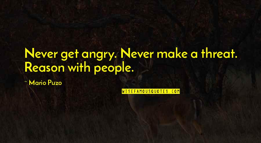 Angry People Quotes By Mario Puzo: Never get angry. Never make a threat. Reason