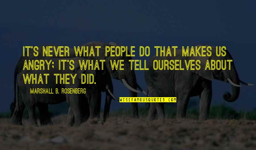 Angry People Quotes By Marshall B. Rosenberg: It's never what people do that makes us