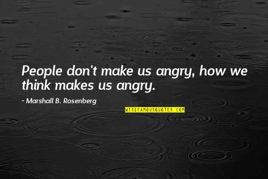 Angry People Quotes By Marshall B. Rosenberg: People don't make us angry, how we think