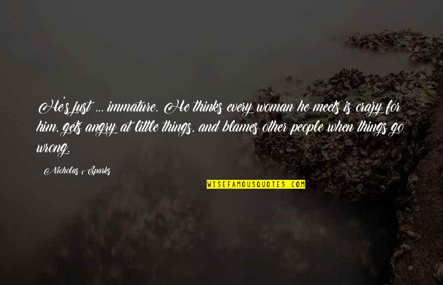 Angry People Quotes By Nicholas Sparks: He's just ... immature. He thinks every woman