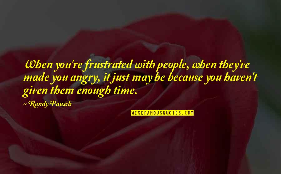 Angry People Quotes By Randy Pausch: When you're frustrated with people, when they've made