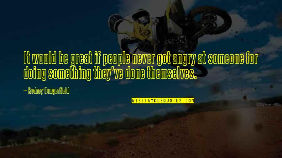 Angry People Quotes By Rodney Dangerfield: It would be great if people never got