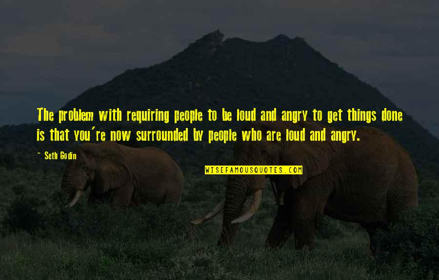 Angry People Quotes By Seth Godin: The problem with requiring people to be loud