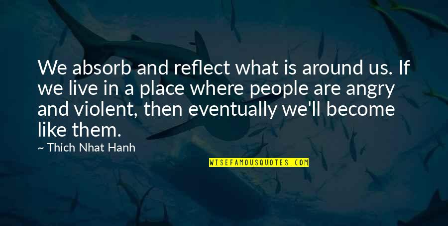 Angry People Quotes By Thich Nhat Hanh: We absorb and reflect what is around us.