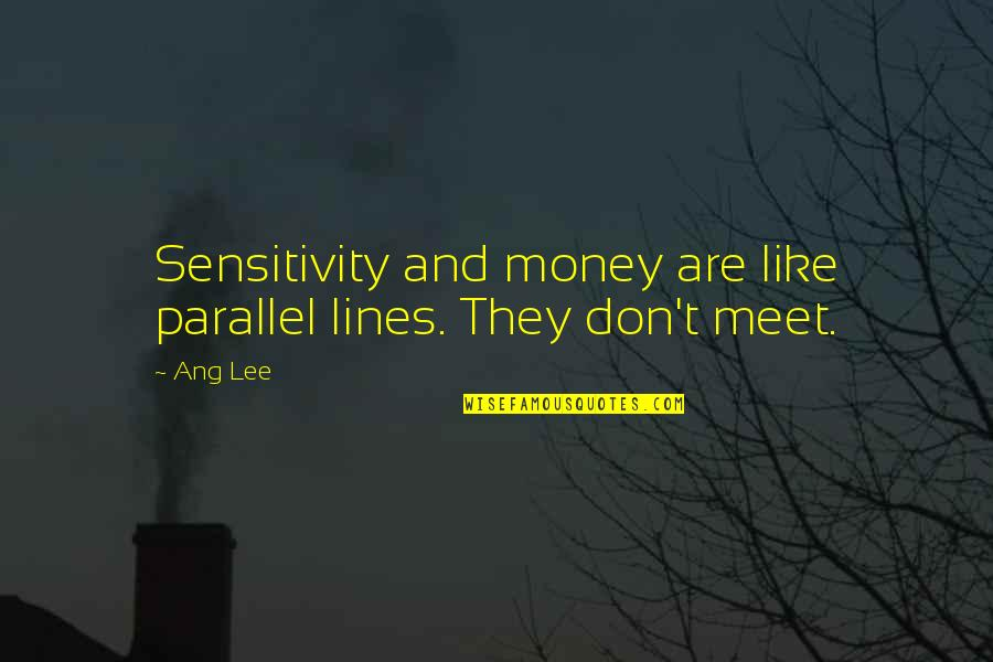 Ang's Quotes By Ang Lee: Sensitivity and money are like parallel lines. They