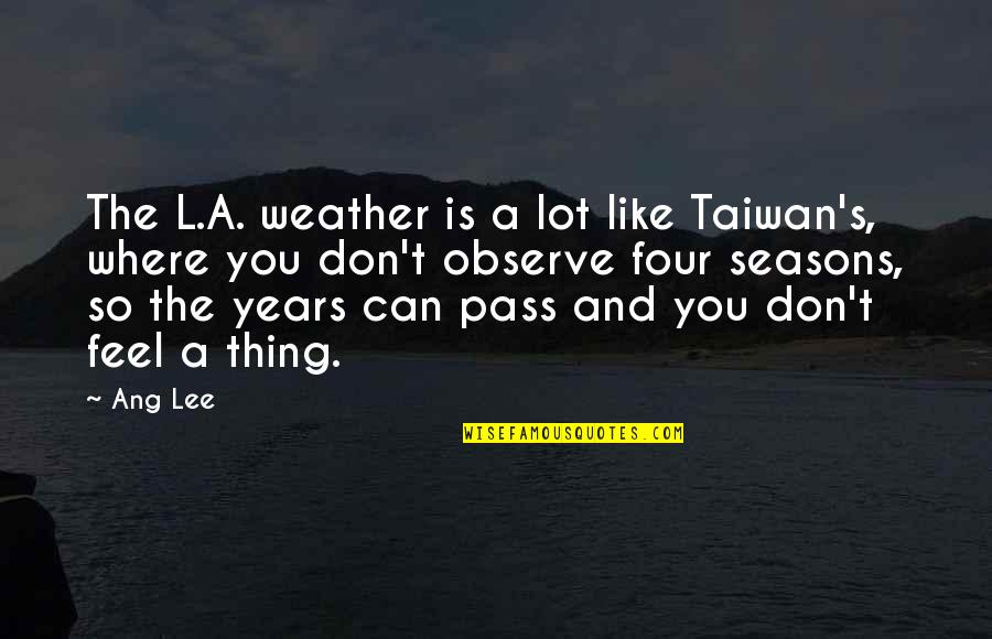 Ang's Quotes By Ang Lee: The L.A. weather is a lot like Taiwan's,