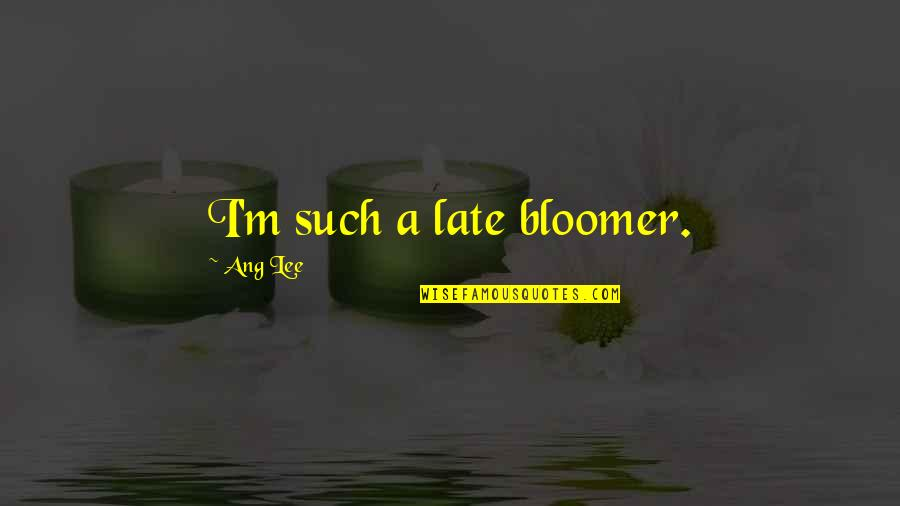 Ang's Quotes By Ang Lee: I'm such a late bloomer.
