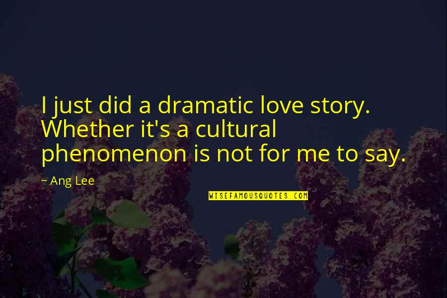 Ang's Quotes By Ang Lee: I just did a dramatic love story. Whether