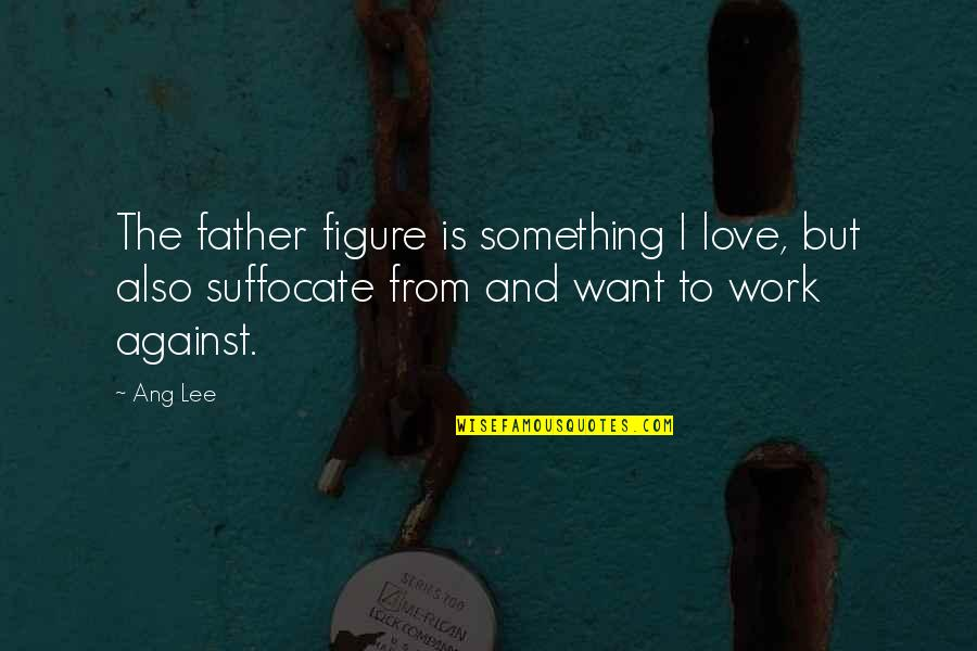 Ang's Quotes By Ang Lee: The father figure is something I love, but