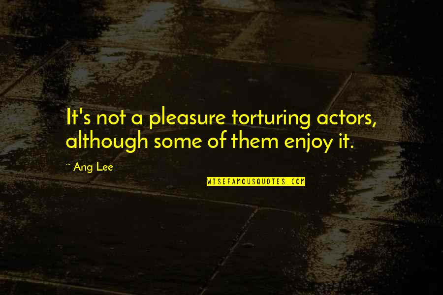 Ang's Quotes By Ang Lee: It's not a pleasure torturing actors, although some