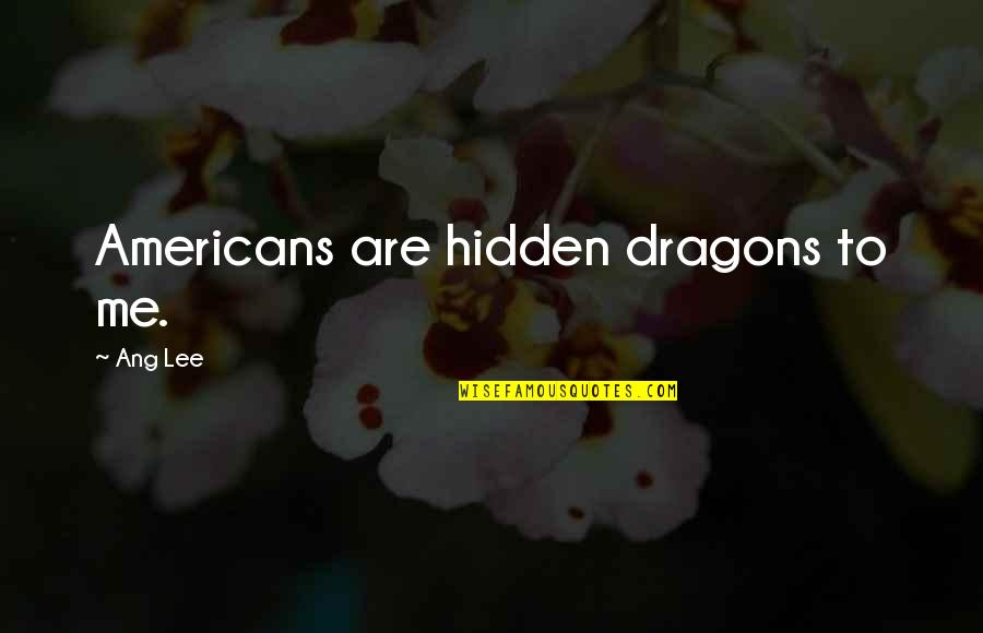 Ang's Quotes By Ang Lee: Americans are hidden dragons to me.