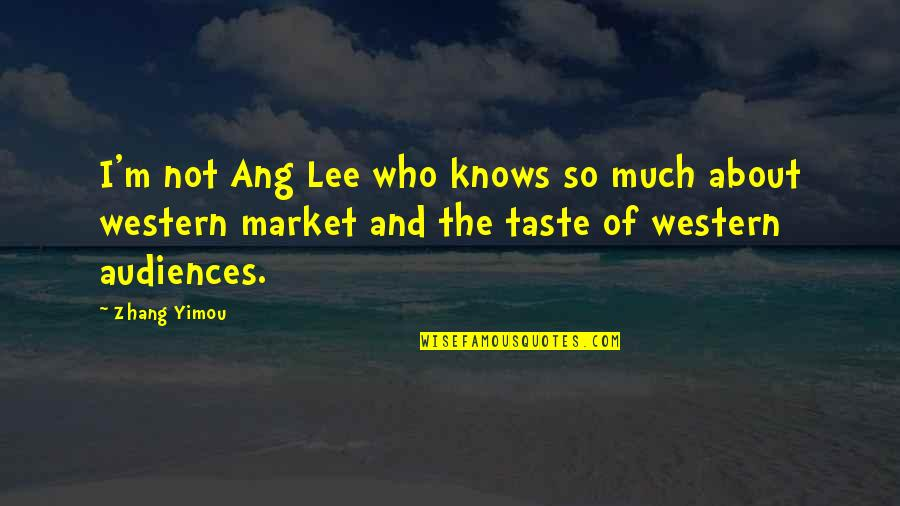 Ang's Quotes By Zhang Yimou: I'm not Ang Lee who knows so much