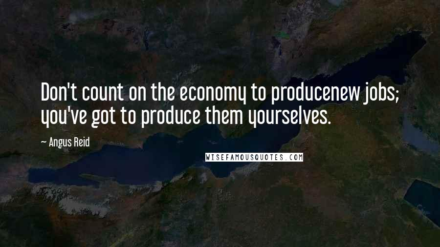 Angus Reid quotes: Don't count on the economy to producenew jobs; you've got to produce them yourselves.