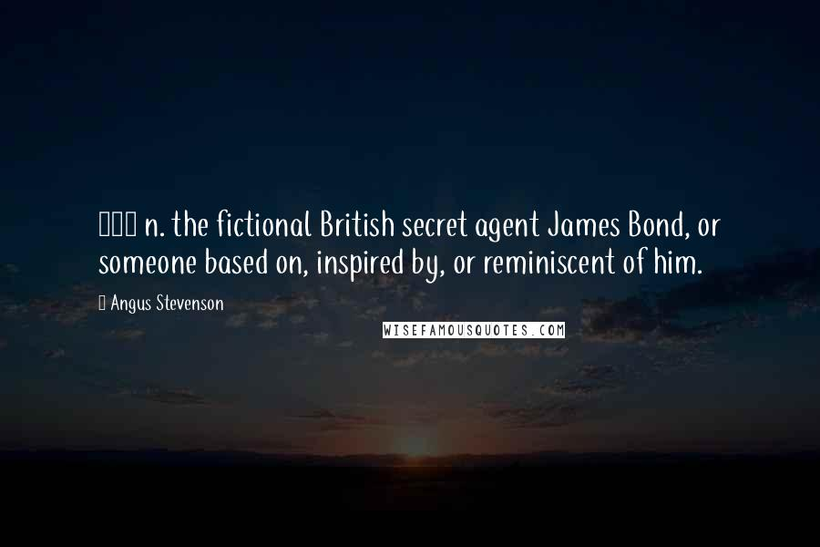 Angus Stevenson quotes: 007 n. the fictional British secret agent James Bond, or someone based on, inspired by, or reminiscent of him.