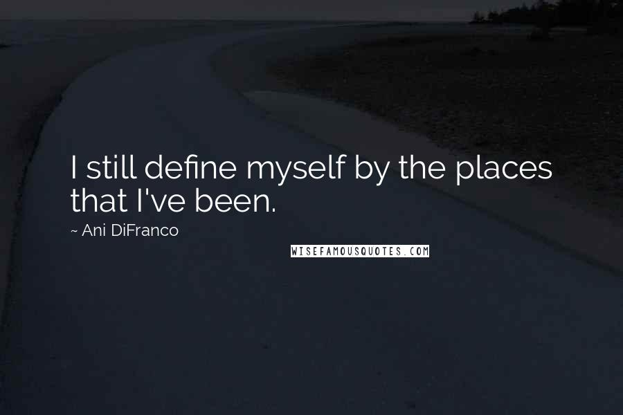 Ani DiFranco quotes: I still define myself by the places that I've been.