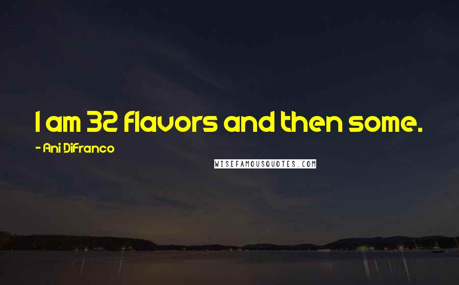 Ani DiFranco quotes: I am 32 flavors and then some.
