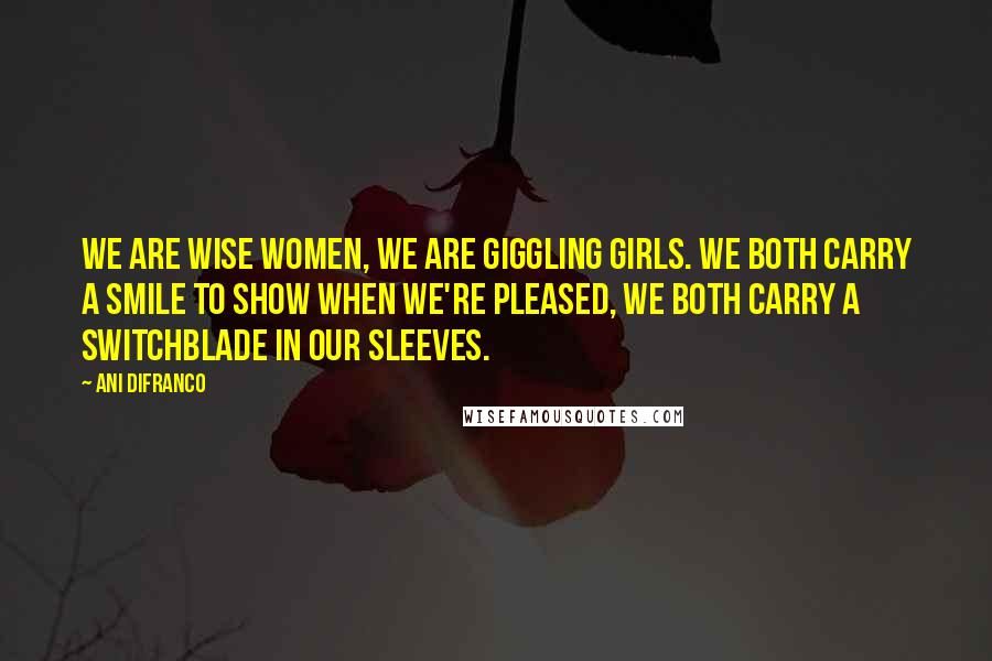 Ani DiFranco quotes: We are wise women, we are giggling girls. We both carry a smile to show when we're pleased, we both carry a switchblade in our sleeves.