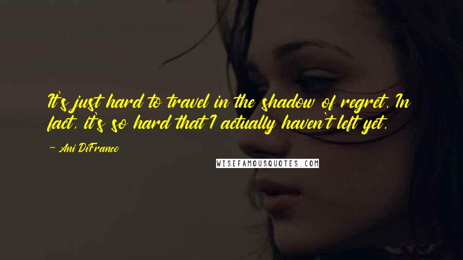 Ani DiFranco quotes: It's just hard to travel in the shadow of regret. In fact, it's so hard that I actually haven't left yet.