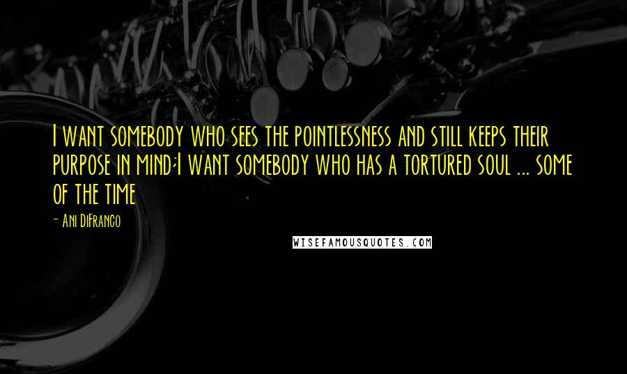 Ani DiFranco quotes: I want somebody who sees the pointlessness and still keeps their purpose in mind;I want somebody who has a tortured soul ... some of the time