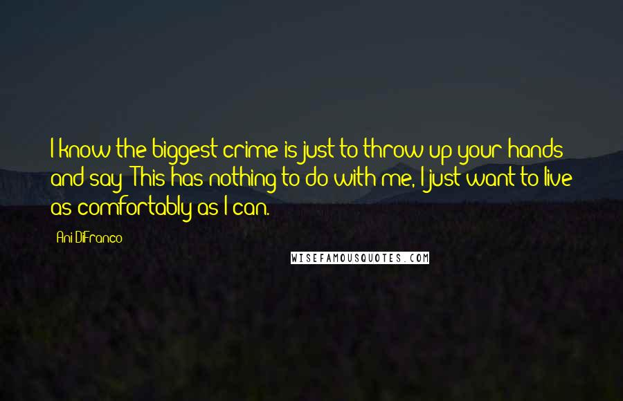 Ani DiFranco quotes: I know the biggest crime is just to throw up your hands and say 'This has nothing to do with me, I just want to live as comfortably as I