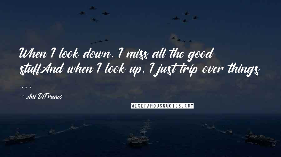 Ani DiFranco quotes: When I look down, I miss all the good stuffAnd when I look up, I just trip over things ...