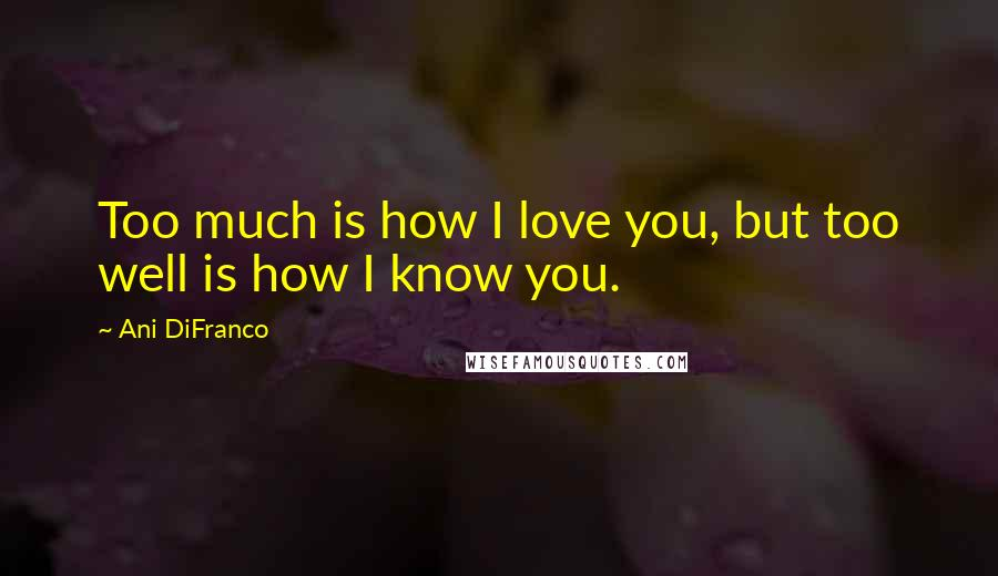 Ani DiFranco quotes: Too much is how I love you, but too well is how I know you.