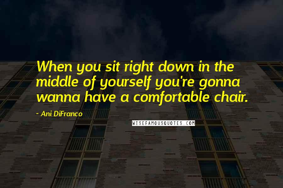 Ani DiFranco quotes: When you sit right down in the middle of yourself you're gonna wanna have a comfortable chair.