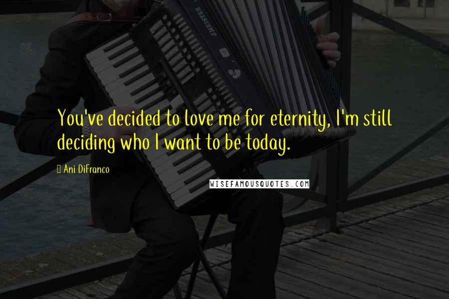 Ani DiFranco quotes: You've decided to love me for eternity, I'm still deciding who I want to be today.