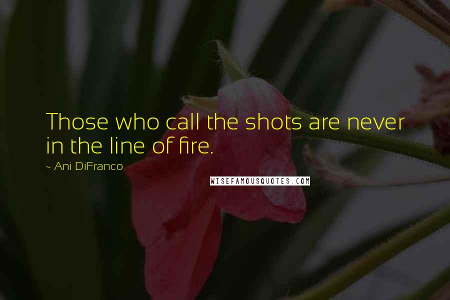 Ani DiFranco quotes: Those who call the shots are never in the line of fire.