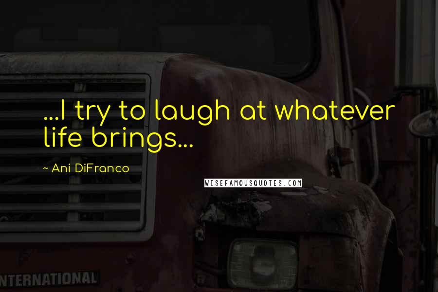 Ani DiFranco quotes: ...I try to laugh at whatever life brings...