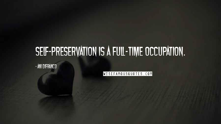 Ani DiFranco quotes: Self-Preservation is a full-time occupation.