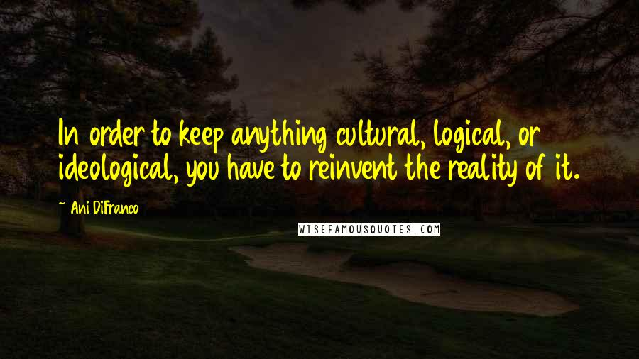 Ani DiFranco quotes: In order to keep anything cultural, logical, or ideological, you have to reinvent the reality of it.