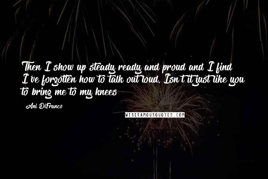 Ani DiFranco quotes: Then I show up steady ready and proud and I find I've forgotten how to talk out loud. Isn't it just like you to bring me to my knees?