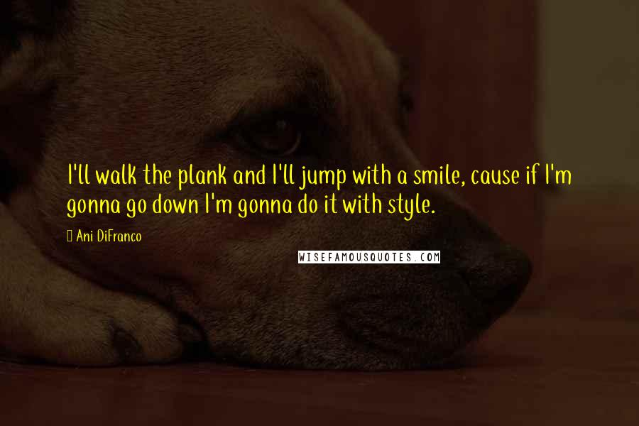 Ani DiFranco quotes: I'll walk the plank and I'll jump with a smile, cause if I'm gonna go down I'm gonna do it with style.