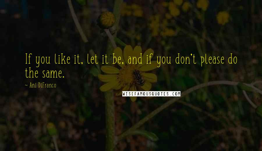 Ani DiFranco quotes: If you like it, let it be, and if you don't please do the same.