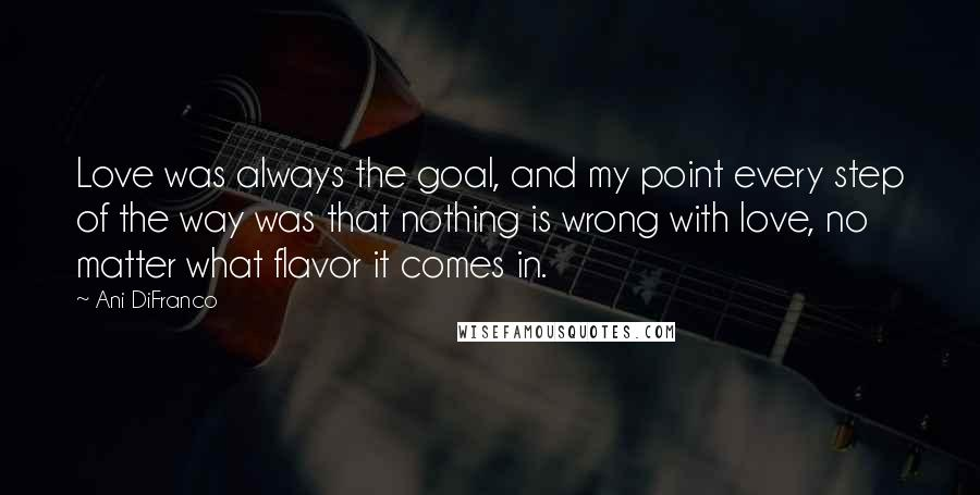 Ani DiFranco quotes: Love was always the goal, and my point every step of the way was that nothing is wrong with love, no matter what flavor it comes in.