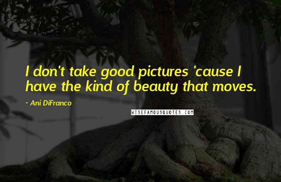 Ani DiFranco quotes: I don't take good pictures 'cause I have the kind of beauty that moves.