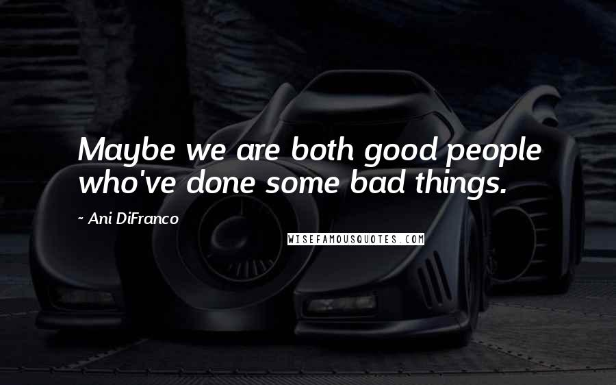 Ani DiFranco quotes: Maybe we are both good people who've done some bad things.