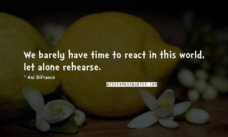 Ani DiFranco quotes: We barely have time to react in this world, let alone rehearse.