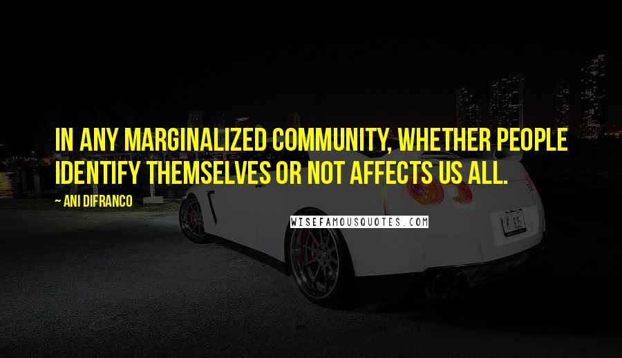 Ani DiFranco quotes: In any marginalized community, whether people identify themselves or not affects us all.